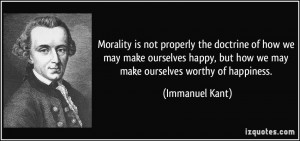 ... , but how we may make ourselves worthy of happiness. - Immanuel Kant