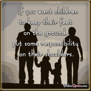 ... their feet on the ground, put some responsibility on their shoulders