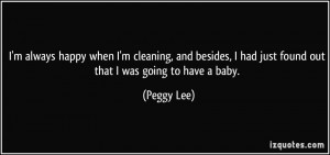 ... had just found out that I was going to have a baby. - Peggy Lee