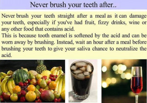 never brush your teeth after a meal as it can damage your teeth ...