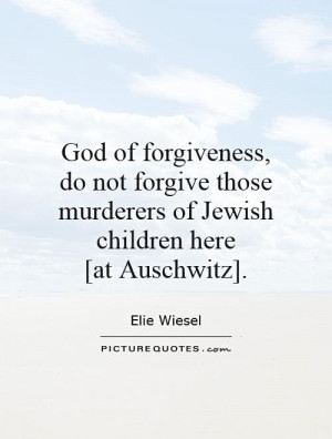 God of forgiveness, do not forgive those murderers of Jewish children ...