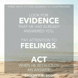 Richard G. Scott quote about prayer... Evidence, Feelings & Act