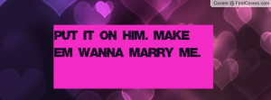 Put it on him. Make em wanna marry me Profile Facebook Covers