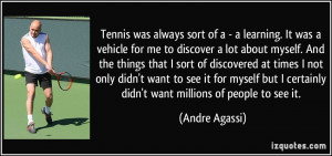 Tennis was always sort of a - a learning. It was a vehicle for me to ...