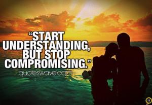 Start understanding, but stop compromising.