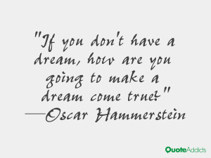 If you don't have a dream, how are you going to make a dream come true ...