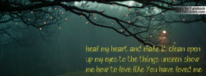 heal my heart and make it clean open up my eyes to the things unseen ...