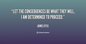 Let the consequences be what they will, I am determined to proceed ...