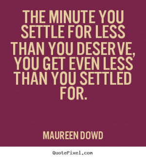 ... , you get even less than.. Maureen Dowd greatest inspirational quotes