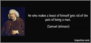 He who makes a beast of himself gets rid of the pain of being a man ...