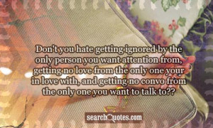 ignored by the only person you want attention from, getting no love ...