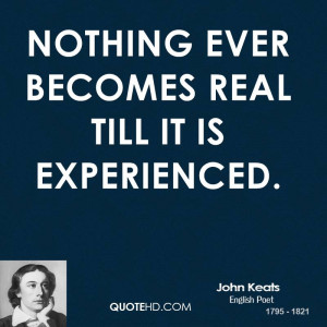 Nothing ever becomes real till it is experienced.