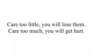 ... you will lose them. Care too much you will get hurt. – Quotes Lover