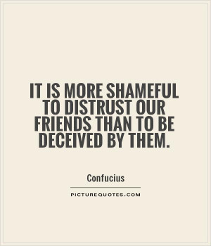 ... to distrust our friends than to be deceived by them Picture Quote #1