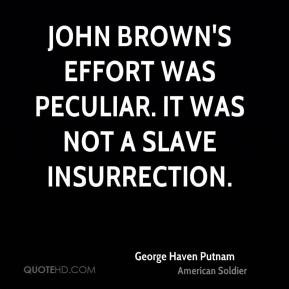 George Haven Putnam - John Brown's effort was peculiar. It was not a ...
