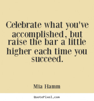 Celebrate what you've accomplished, but raise the bar a little higher ...