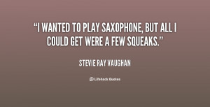 wanted to play saxophone, but all I could get were a few squeaks ...