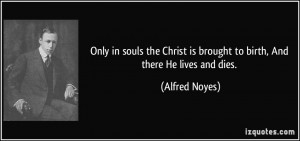 Only in souls the Christ is brought to birth, And there He lives and ...