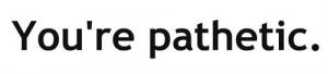 you're pathetic #quotes #pathetic