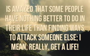 ... life than finding ways to attack someone else i mean really get a life