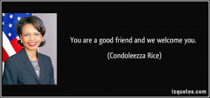 You are a good friend and we welcome you. - Condoleezza Rice