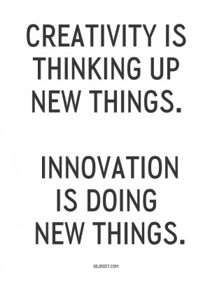 Creativity is thinking up new things. Innovation is doing new things ...