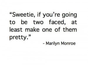 ... be two faced, at least make one of them pretty. - Marilyn Monroe quote