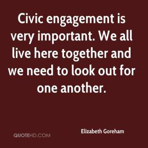 Civic engagement is very important. We all live here together and we ...
