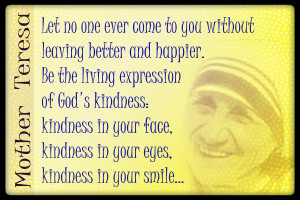 ... face, kindness in your eyes, kindness in your smile... ~ Mother Teresa