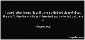 would rather live my life as if there is a God and die to find out ...