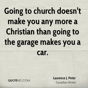 Going to church doesn't make you any more a Christian than going to ...