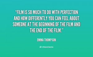 Film is so much to do with perfection and how differently you can feel ...