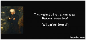 The sweetest thing that ever grew Beside a human door! - William ...