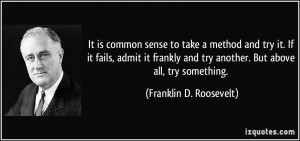 It is common sense to take a method and try it. If it fails, admit it ...