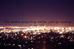 You make everything better just by existing in my life.