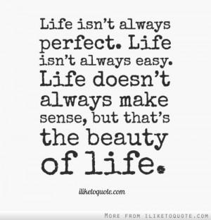 Life isn't always perfect. Life isn't always easy. Life doesn't always ...