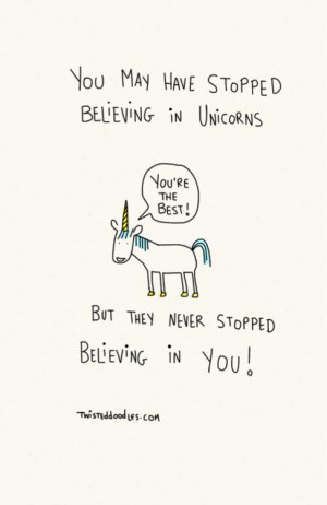... stopped believing in unicorns but they never stopped believing in you