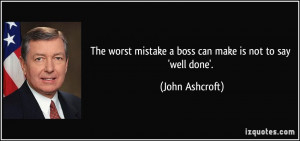 The worst mistake a boss can make is not to say 'well done'. - John ...