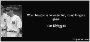 When baseball is no longer fun, it's no longer a game. - Joe DiMaggio