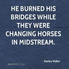 Stanley Walker - He burned his bridges while they were changing horses ...