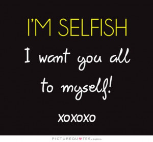 selfish. I want you all to myself Picture Quote #1