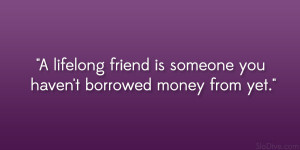 lifelong friend is someone you haven't borrowed money from yet ...