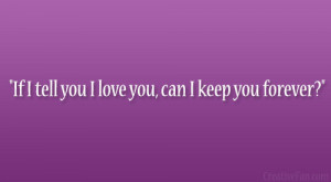 """If I tell you I love you, can I keep you forever?"""""""