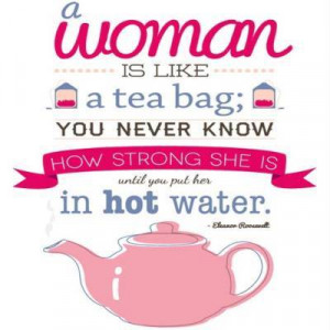 Eleanor Roosevelt Quote ~ Woman is a Tea Bag
