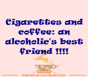 Cigarettes and coffee: an alcoholic's best friend !!!!