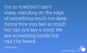so tired but I can't sleep, standing on the edge of something much ...