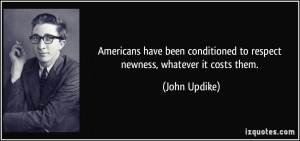 Americans have been conditioned to respect newness, whatever it costs ...