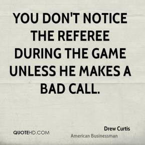 Drew Curtis - You don't notice the referee during the game unless he ...