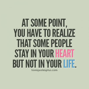 At some point, you have to realize that some people stay in your heart ...