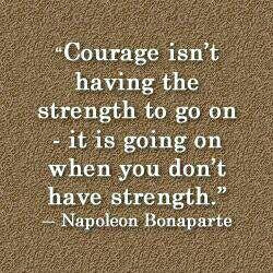 ... on - it is going on when you don't have strength. - Napoleon Bonaparte